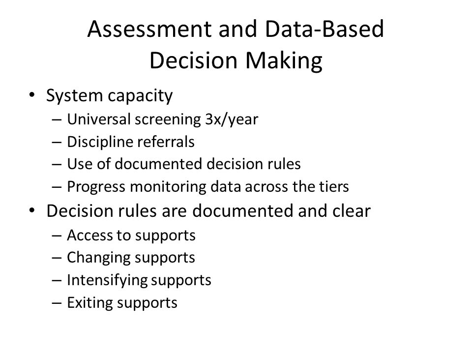 Assessment and Data-Based Decision Making System capacity – Universal screening 3x/year – Discipline referrals – Use of documented decision rules – Progress monitoring data across the tiers Decision rules are documented and clear – Access to supports – Changing supports – Intensifying supports – Exiting supports