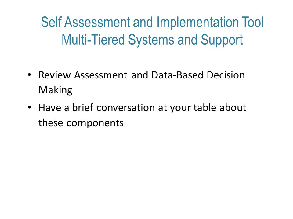 Self Assessment and Implementation Tool Multi-Tiered Systems and Support Review Assessment and Data-Based Decision Making Have a brief conversation at your table about these components