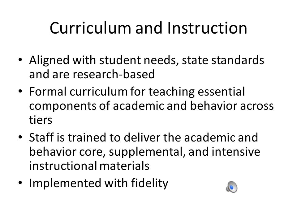 Curriculum and Instruction Aligned with student needs, state standards and are research-based Formal curriculum for teaching essential components of academic and behavior across tiers Staff is trained to deliver the academic and behavior core, supplemental, and intensive instructional materials Implemented with fidelity