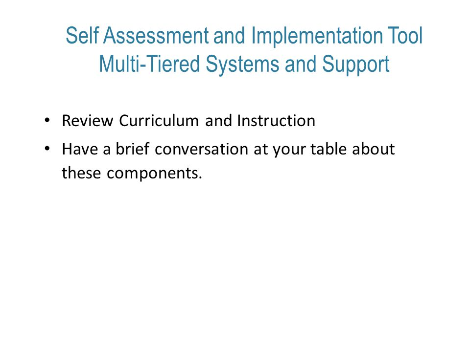 Self Assessment and Implementation Tool Multi-Tiered Systems and Support Review Curriculum and Instruction Have a brief conversation at your table about these components.