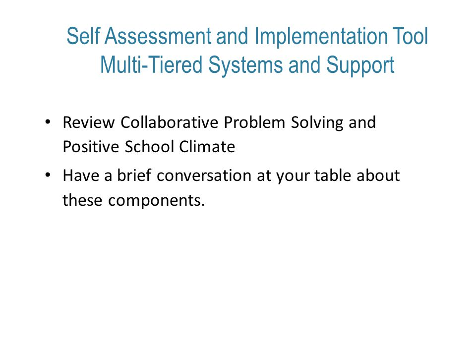 Self Assessment and Implementation Tool Multi-Tiered Systems and Support Review Collaborative Problem Solving and Positive School Climate Have a brief conversation at your table about these components.