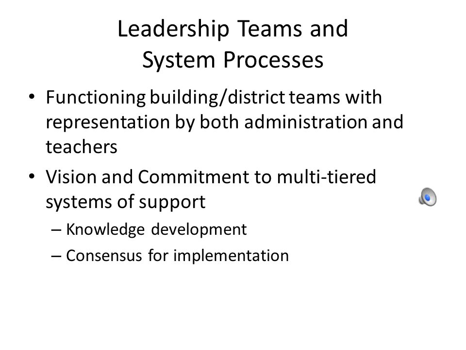 Leadership Teams and System Processes Functioning building/district teams with representation by both administration and teachers Vision and Commitment to multi-tiered systems of support – Knowledge development – Consensus for implementation