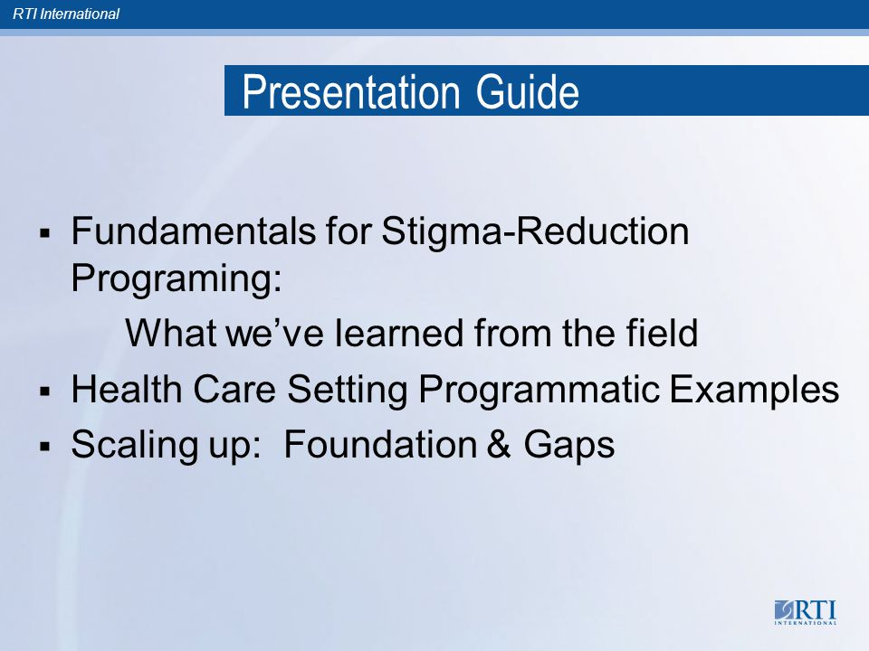 RTI International Presentation Guide  Fundamentals for Stigma-Reduction Programing: What we've learned from the field  Health Care Setting Programmatic Examples  Scaling up: Foundation & Gaps