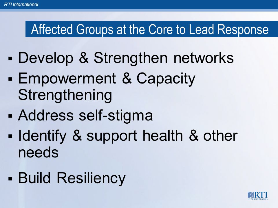 RTI International  Develop & Strengthen networks  Empowerment & Capacity Strengthening  Address self-stigma  Identify & support health & other needs  Build Resiliency Affected Groups at the Core to Lead Response