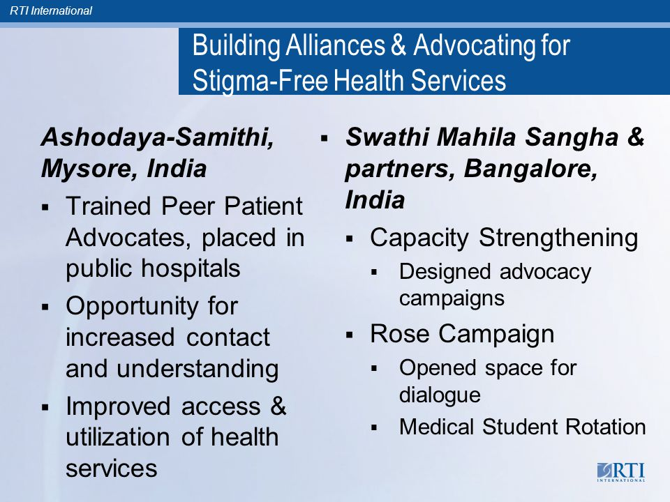 RTI International Building Alliances & Advocating for Stigma-Free Health Services Ashodaya-Samithi, Mysore, India  Trained Peer Patient Advocates, placed in public hospitals  Opportunity for increased contact and understanding  Improved access & utilization of health services  Swathi Mahila Sangha & partners, Bangalore, India  Capacity Strengthening  Designed advocacy campaigns  Rose Campaign  Opened space for dialogue  Medical Student Rotation