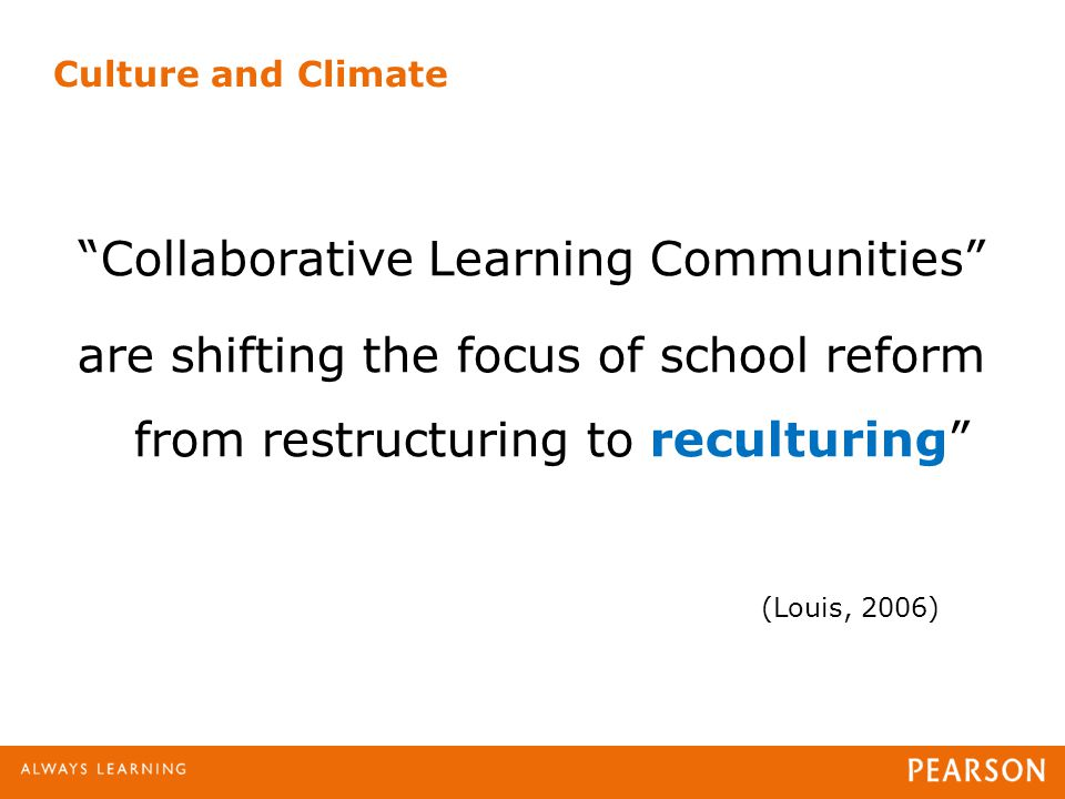 Collaborative Learning Communities are shifting the focus of school reform from restructuring to reculturing (Louis, 2006) Culture and Climate