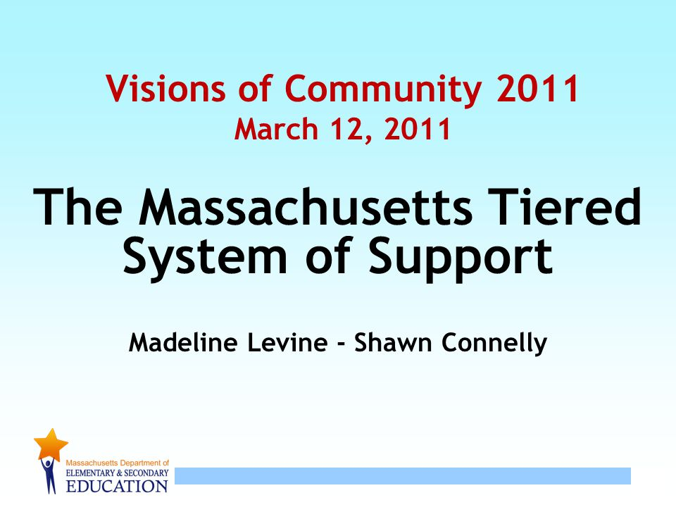 1 Visions of Community 2011 March 12, 2011 The Massachusetts Tiered System of Support Madeline Levine - Shawn Connelly