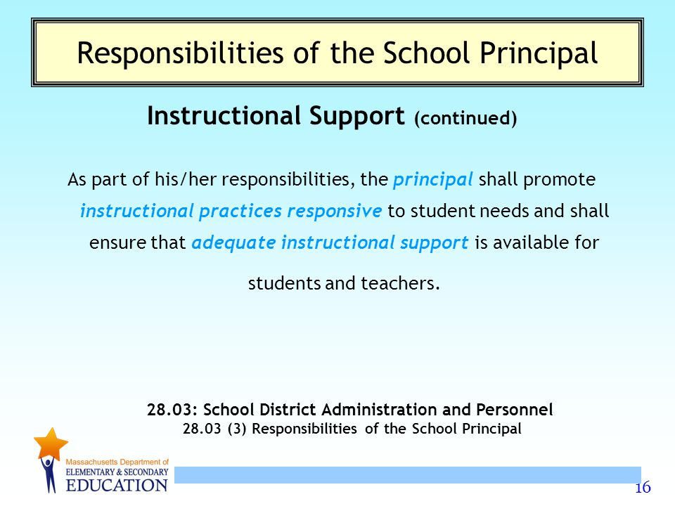 16 Responsibilities of the School Principal Instructional Support (continued) As part of his/her responsibilities, the principal shall promote instructional practices responsive to student needs and shall ensure that adequate instructional support is available for students and teachers.