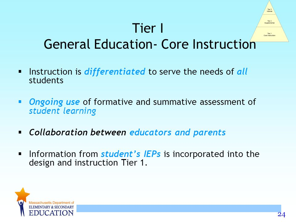 24 Tier I General Education- Core Instruction  Instruction is differentiated to serve the needs of all students  Ongoing use of formative and summative assessment of student learning  Collaboration between educators and parents  Information from student's IEPs is incorporated into the design and instruction Tier 1.