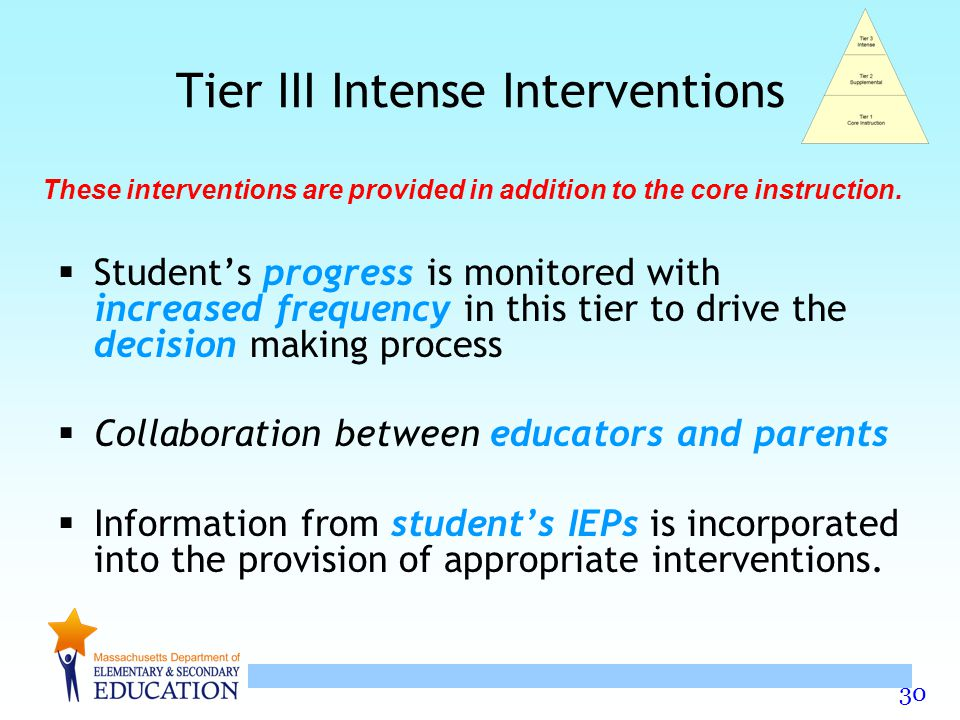 30 Tier III Intense Interventions  Student's progress is monitored with increased frequency in this tier to drive the decision making process  Collaboration between educators and parents  Information from student's IEPs is incorporated into the provision of appropriate interventions.