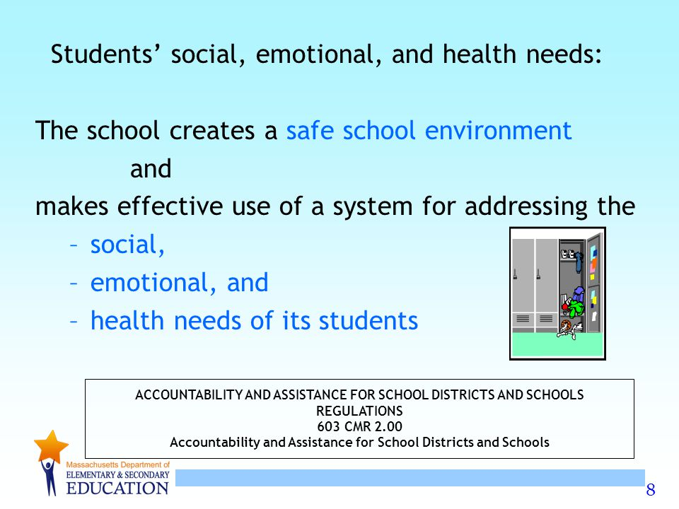8 Students' social, emotional, and health needs: The school creates a safe school environment and makes effective use of a system for addressing the –social, –emotional, and –health needs of its students ACCOUNTABILITY AND ASSISTANCE FOR SCHOOL DISTRICTS AND SCHOOLS REGULATIONS 603 CMR 2.00 Accountability and Assistance for School Districts and Schools