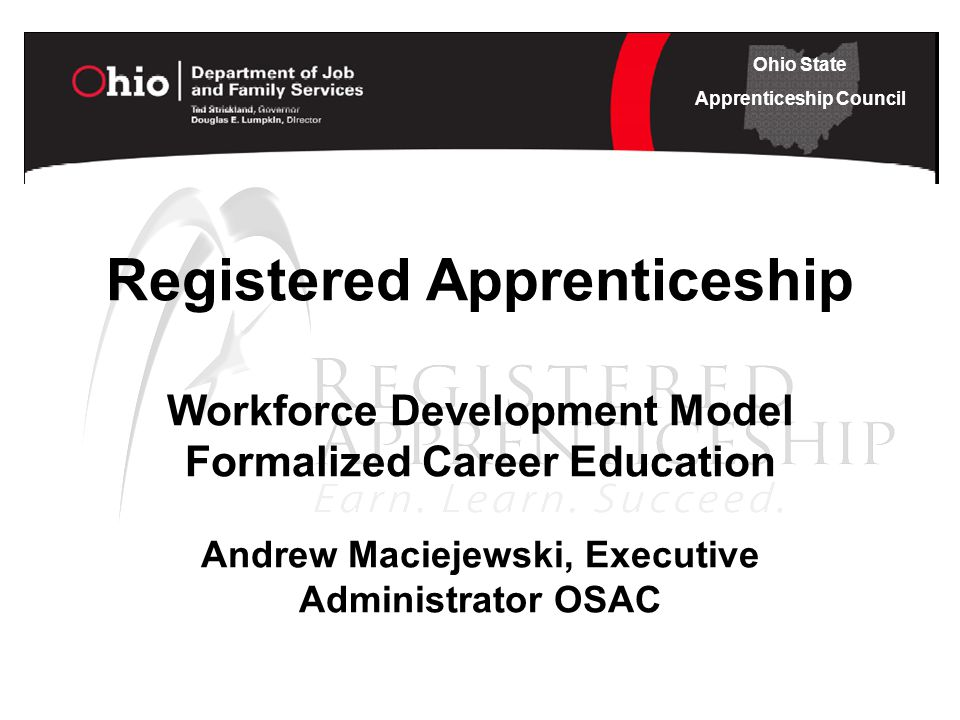 Ohio State Apprenticeship Council Registered Apprenticeship Workforce Development Model Formalized Career Education Andrew Maciejewski, Executive Administrator OSAC