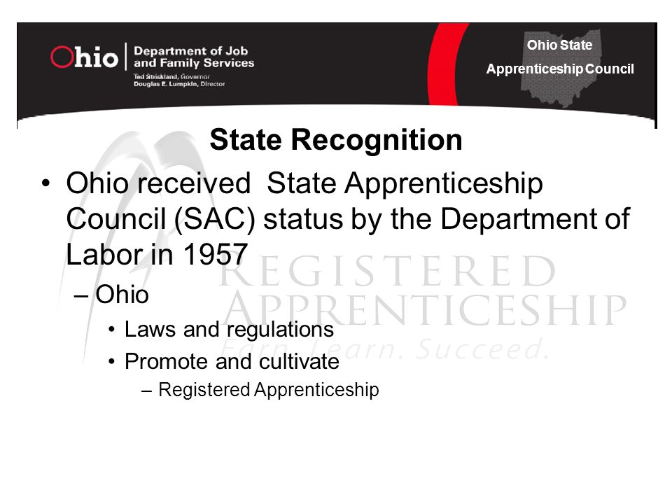 Ohio State Apprenticeship Council State Recognition Ohio received State Apprenticeship Council (SAC) status by the Department of Labor in 1957 –Ohio Laws and regulations Promote and cultivate –Registered Apprenticeship