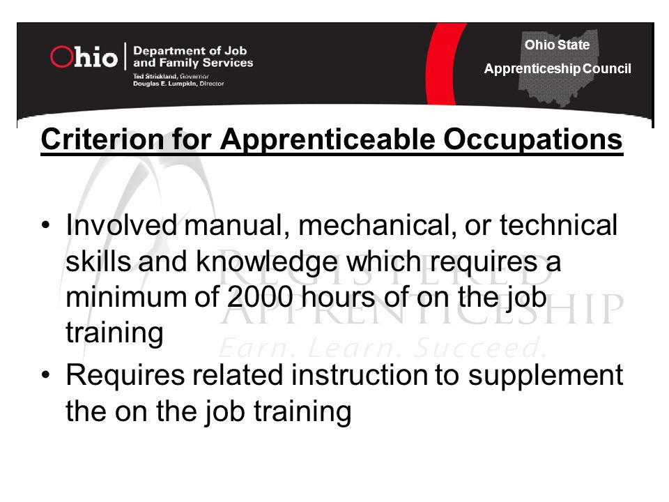 Ohio State Apprenticeship Council Criterion for Apprenticeable Occupations Involved manual, mechanical, or technical skills and knowledge which requires a minimum of 2000 hours of on the job training Requires related instruction to supplement the on the job training