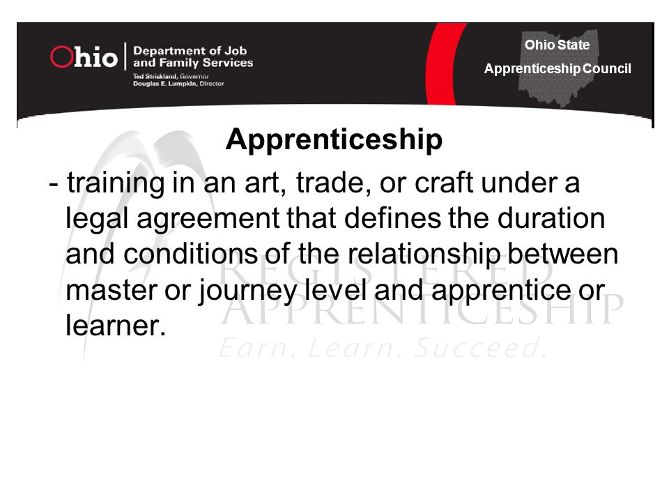 Ohio State Apprenticeship Council Apprenticeship - training in an art, trade, or craft under a legal agreement that defines the duration and conditions of the relationship between master or journey level and apprentice or learner.