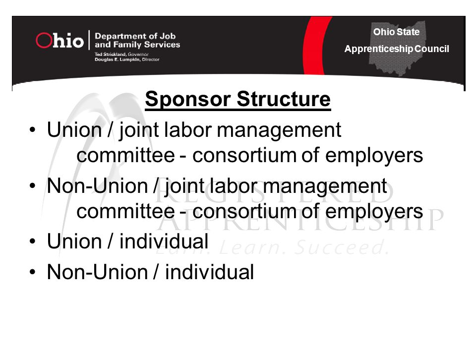 Ohio State Apprenticeship Council Sponsor Structure Union / joint labor management committee - consortium of employers Non-Union / joint labor management committee - consortium of employers Union / individual Non-Union / individual