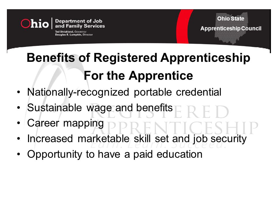 Ohio State Apprenticeship Council Benefits of Registered Apprenticeship For the Apprentice Nationally-recognized portable credential Sustainable wage and benefits Career mapping Increased marketable skill set and job security Opportunity to have a paid education