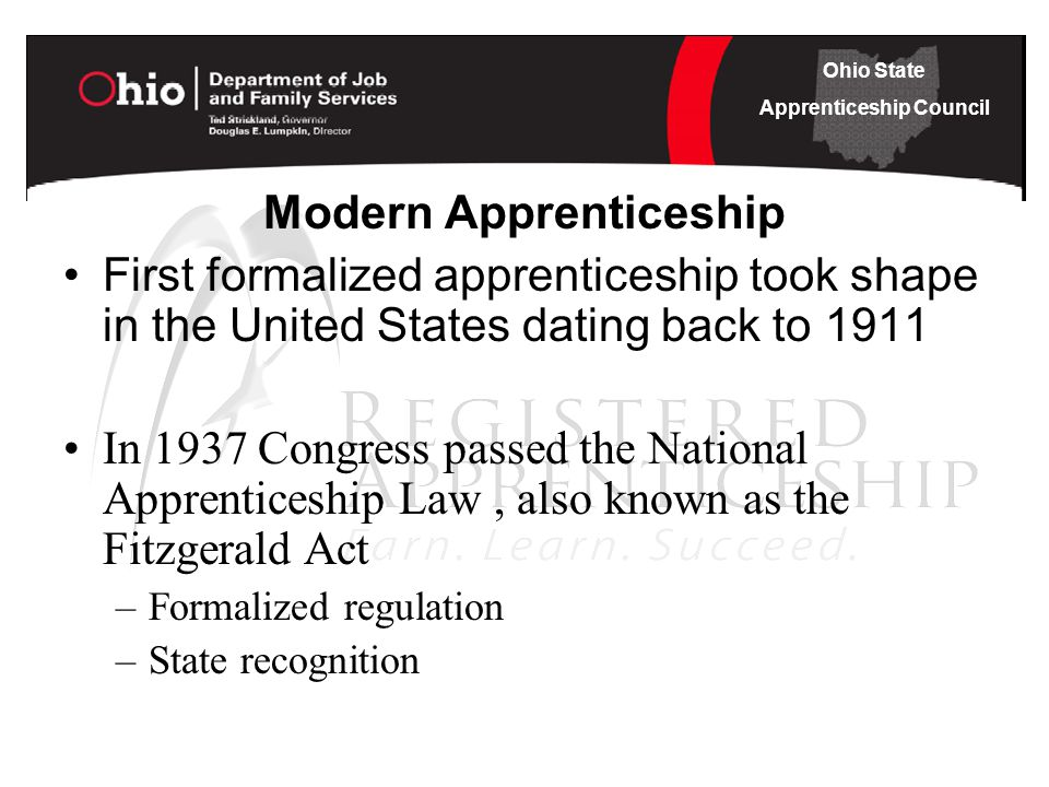 Ohio State Apprenticeship Council Modern Apprenticeship First formalized apprenticeship took shape in the United States dating back to 1911 In 1937 Congress passed the National Apprenticeship Law, also known as the Fitzgerald Act –Formalized regulation –State recognition