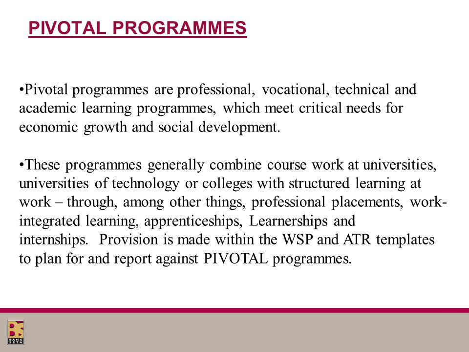 PIVOTAL PROGRAMMES Pivotal programmes are professional, vocational, technical and academic learning programmes, which meet critical needs for economic growth and social development.
