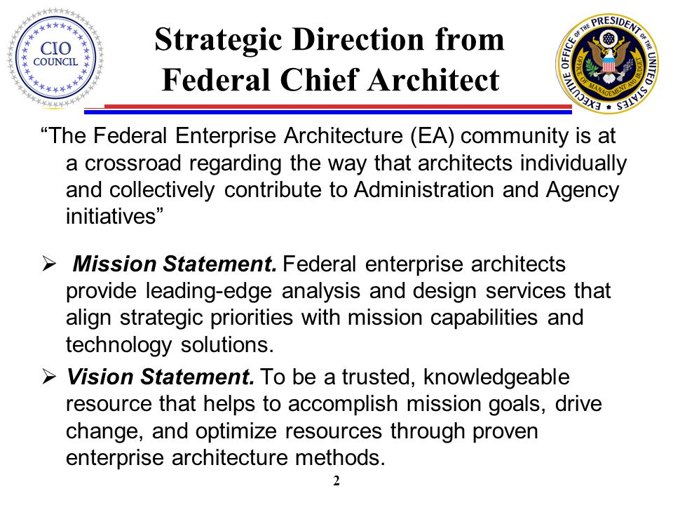 Strategic Direction from Federal Chief Architect The Federal Enterprise Architecture (EA) community is at a crossroad regarding the way that architects individually and collectively contribute to Administration and Agency initiatives  Mission Statement.