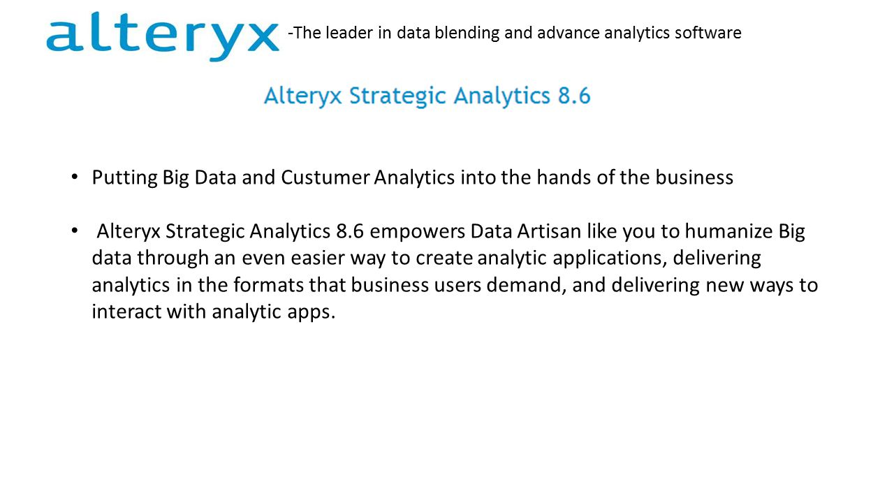 -The leader in data blending and advance analytics software Putting Big Data and Custumer Analytics into the hands of the business Alteryx Strategic Analytics 8.6 empowers Data Artisan like you to humanize Big data through an even easier way to create analytic applications, delivering analytics in the formats that business users demand, and delivering new ways to interact with analytic apps.