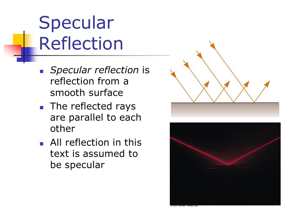 Specular Reflection Specular reflection is reflection from a smooth surface The reflected rays are parallel to each other All reflection in this text is assumed to be specular