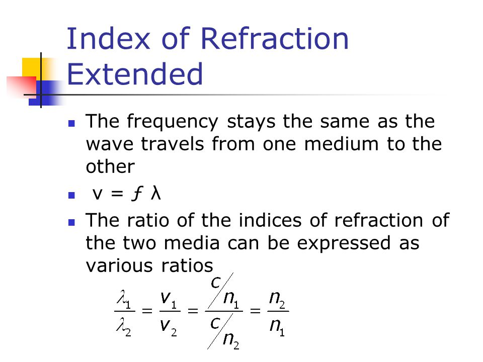 Index of Refraction Extended The frequency stays the same as the wave travels from one medium to the other v = ƒ λ The ratio of the indices of refraction of the two media can be expressed as various ratios