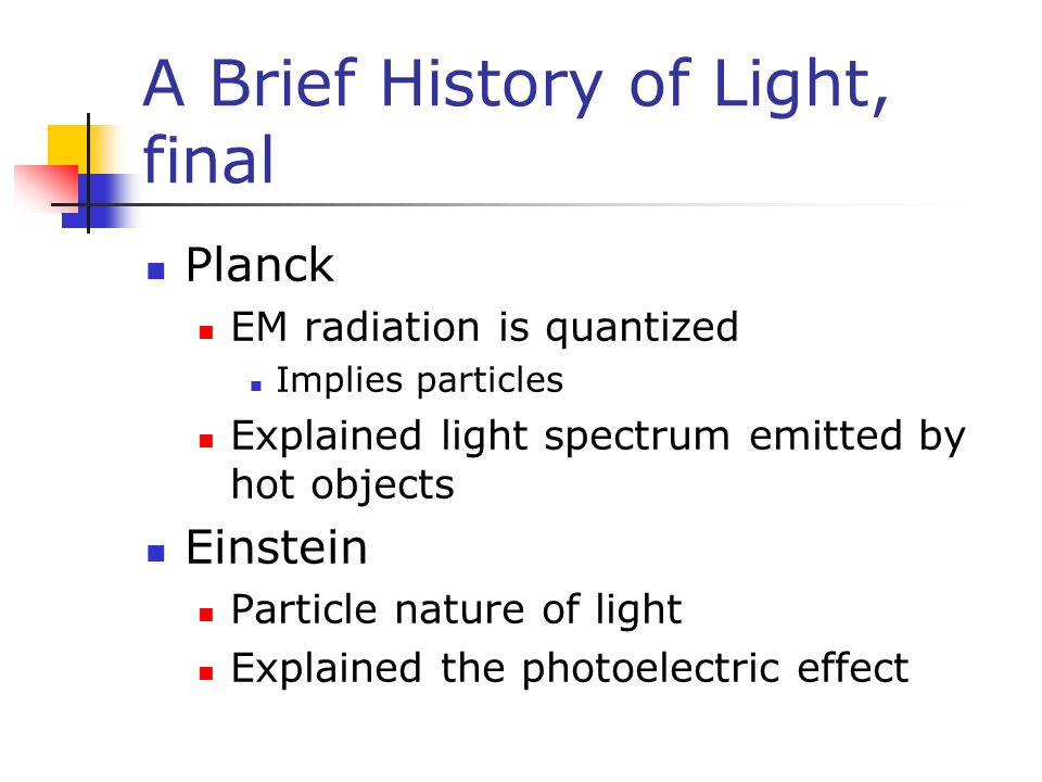 A Brief History of Light, final Planck EM radiation is quantized Implies particles Explained light spectrum emitted by hot objects Einstein Particle nature of light Explained the photoelectric effect