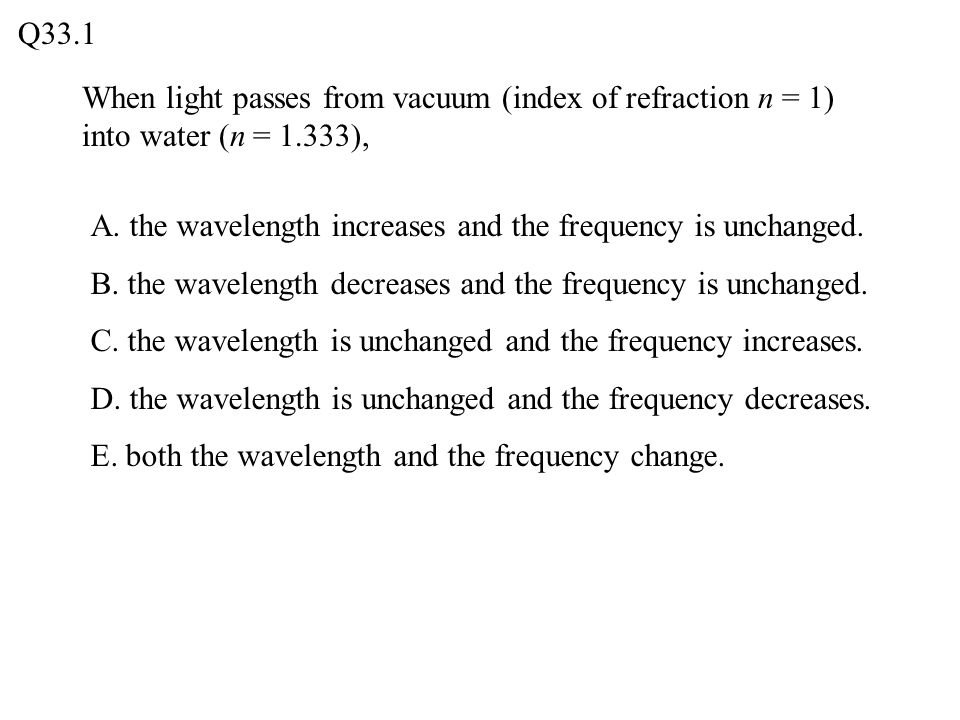 When light passes from vacuum (index of refraction n = 1) into water (n = 1.333), Q33.1 A.