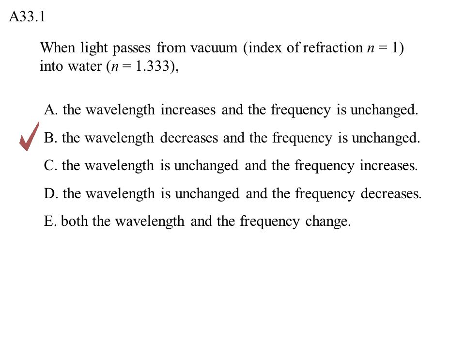 When light passes from vacuum (index of refraction n = 1) into water (n = 1.333), A33.1 A.
