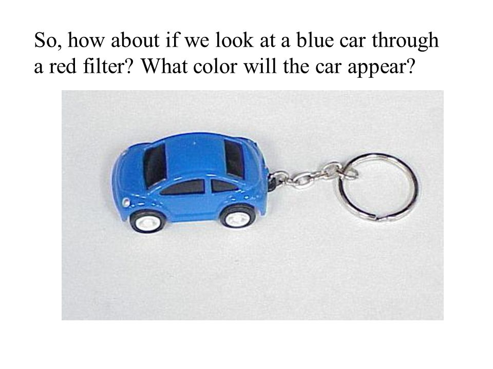 So, how about if we look at a blue car through a red filter What color will the car appear