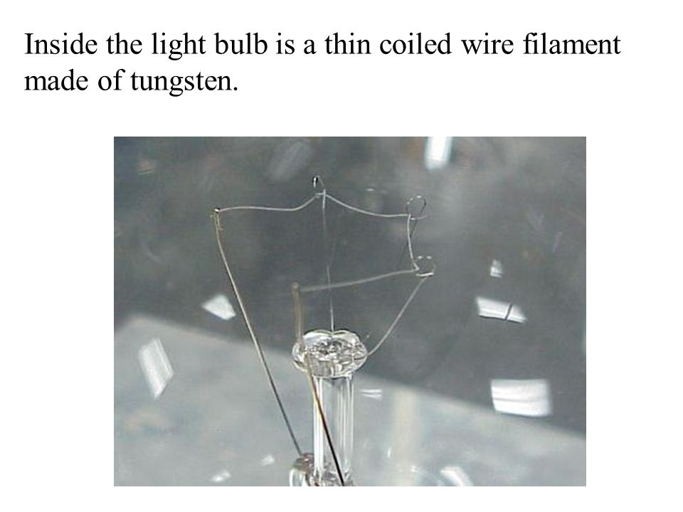 Inside the light bulb is a thin coiled wire filament made of tungsten.