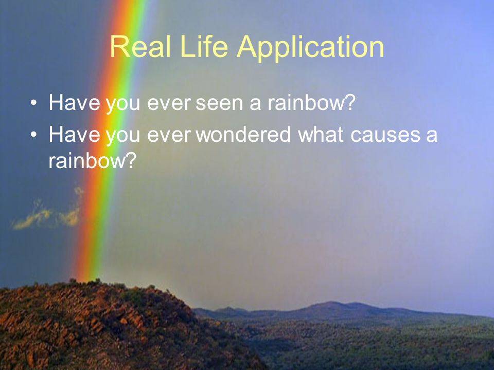 Real Life Application Have you ever seen a rainbow Have you ever wondered what causes a rainbow