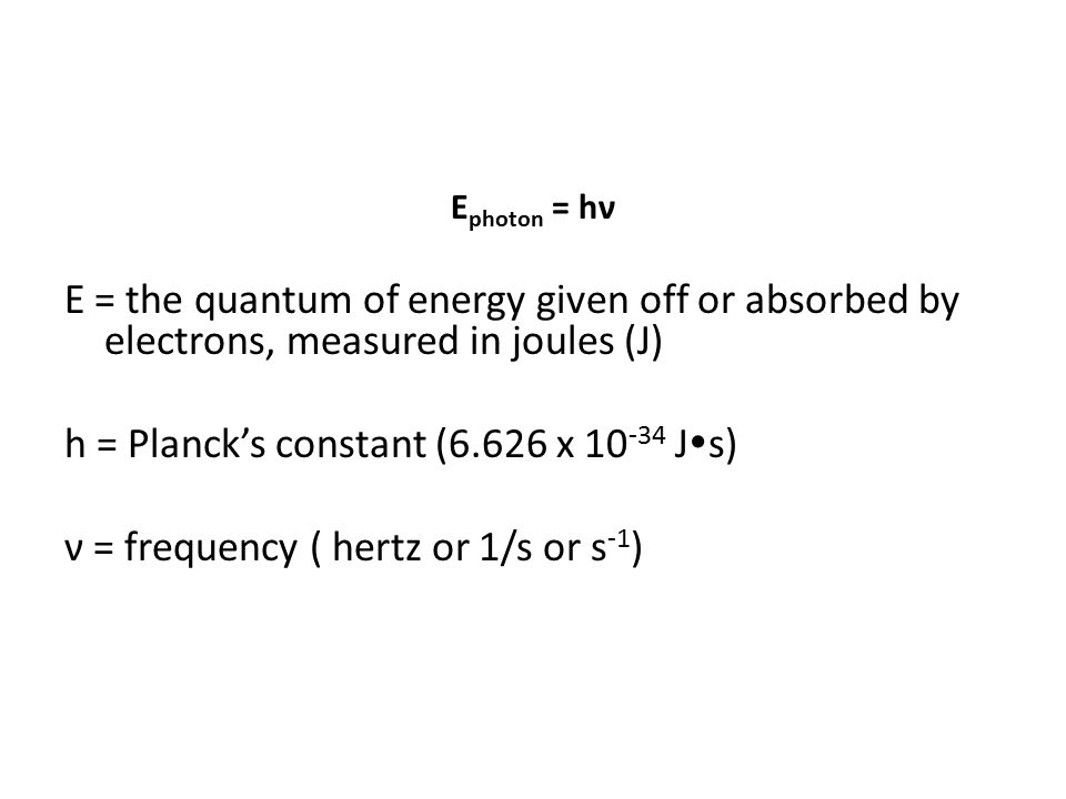 E = the quantum of energy given off or absorbed by electrons, measured in joules (J) h = Planck's constant (6.626 x J  s) ν = frequency ( hertz or 1/s or s -1 )