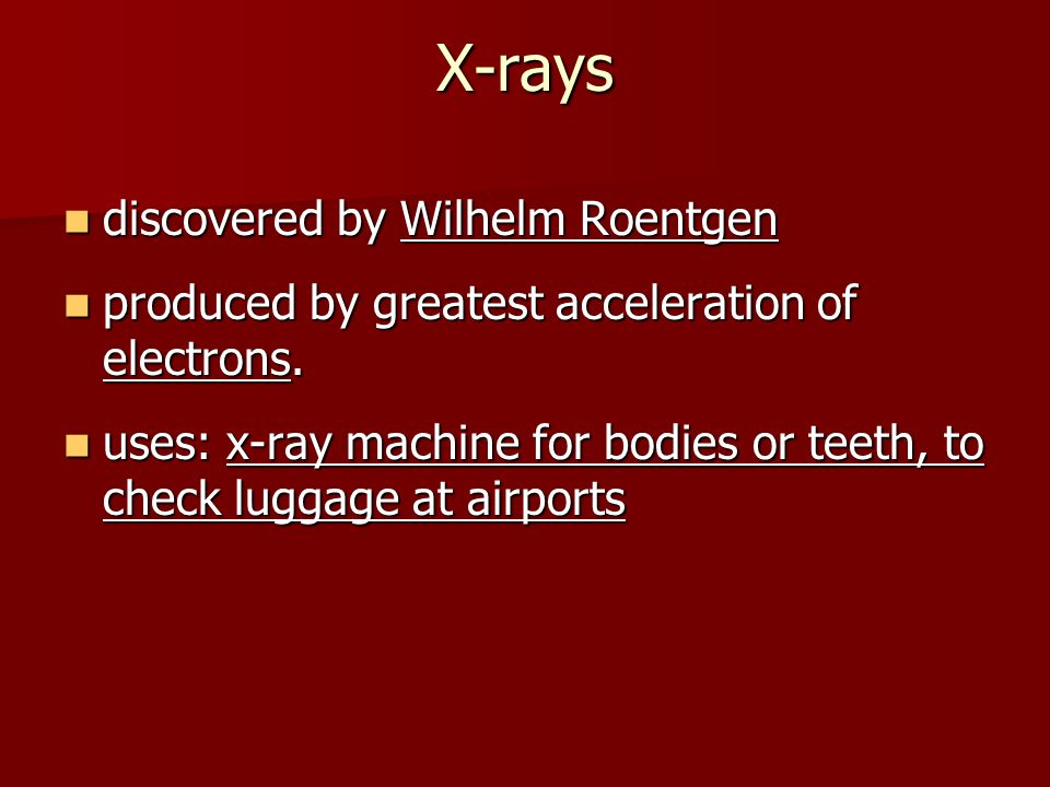 X-rays discovered by Wilhelm Roentgen discovered by Wilhelm Roentgen produced by greatest acceleration of electrons.
