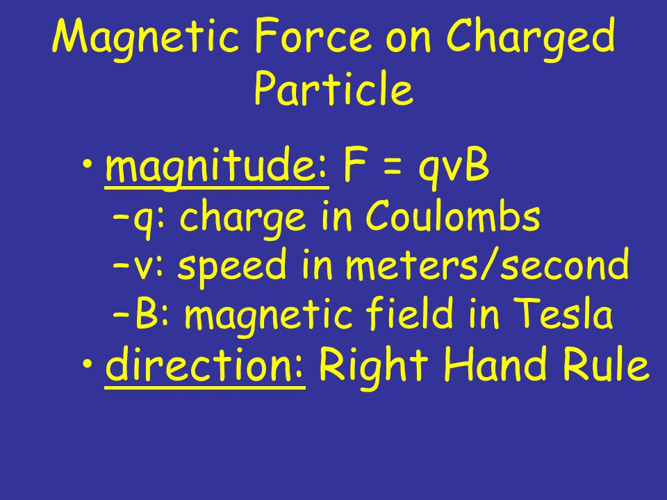 Magnetic Force on Charged Particle magnitude: F = qvB –q: charge in Coulombs –v: speed in meters/second –B: magnetic field in Tesla direction: Right Hand Rule