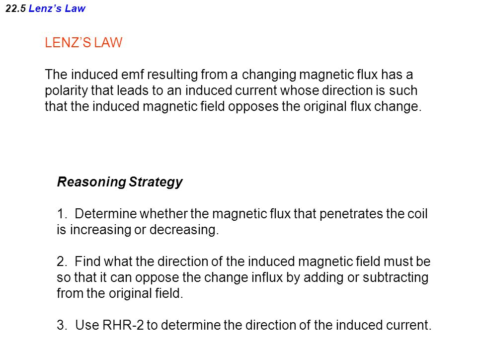 22.5 Lenz's Law LENZ'S LAW The induced emf resulting from a changing magnetic flux has a polarity that leads to an induced current whose direction is such that the induced magnetic field opposes the original flux change.