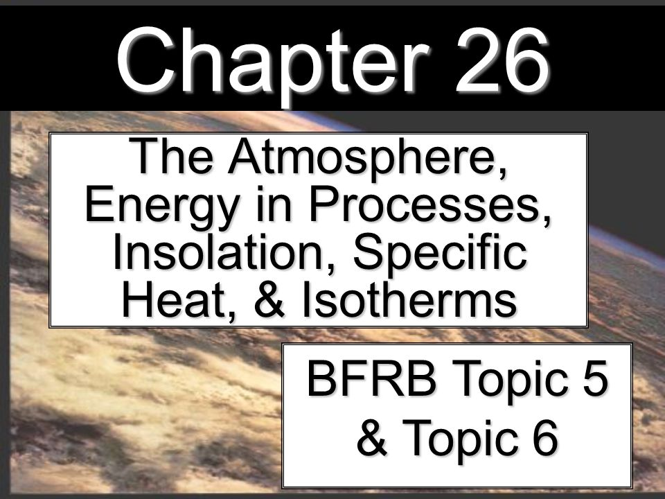 Chapter 26 The Atmosphere, Energy in Processes, Insolation, Specific Heat, & Isotherms BFRB Topic 5 & Topic 6