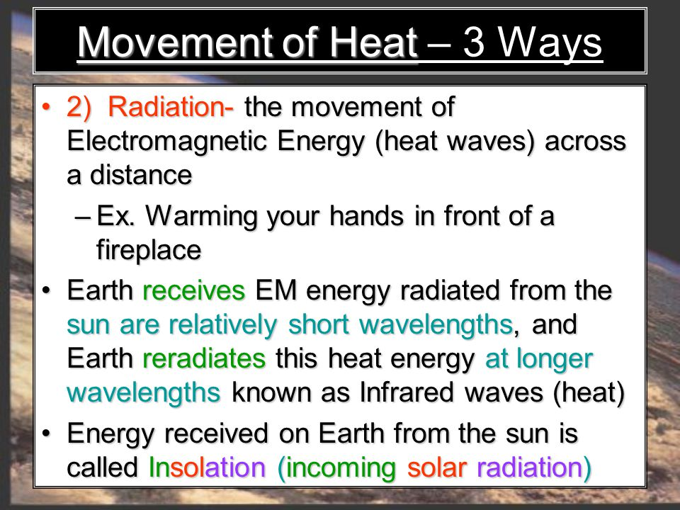 2) Radiation- the movement of Electromagnetic Energy (heat waves) across a distance 2) Radiation- the movement of Electromagnetic Energy (heat waves) across a distance – Ex.