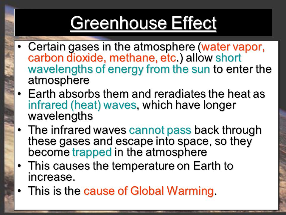 Greenhouse Effect Certain gases in the atmosphere (water vapor, carbon dioxide, methane, etc.) allow short wavelengths of energy from the sun to enter the atmosphere Certain gases in the atmosphere (water vapor, carbon dioxide, methane, etc.) allow short wavelengths of energy from the sun to enter the atmosphere Earth absorbs them and reradiates the heat as infrared (heat) waves, which have longer wavelengths Earth absorbs them and reradiates the heat as infrared (heat) waves, which have longer wavelengths The infrared waves cannot pass back through these gases and escape into space, so they become trapped in the atmosphere The infrared waves cannot pass back through these gases and escape into space, so they become trapped in the atmosphere This causesthe temperature on Earth to increase.