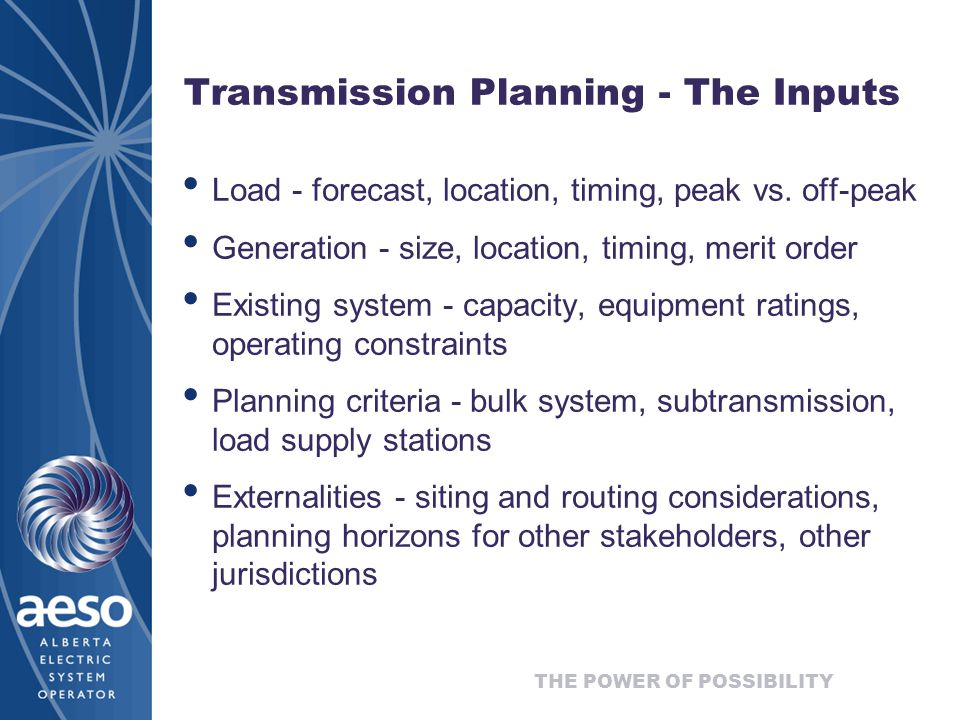 THE POWER OF POSSIBILITY Transmission Planning - The Inputs Load - forecast, location, timing, peak vs.