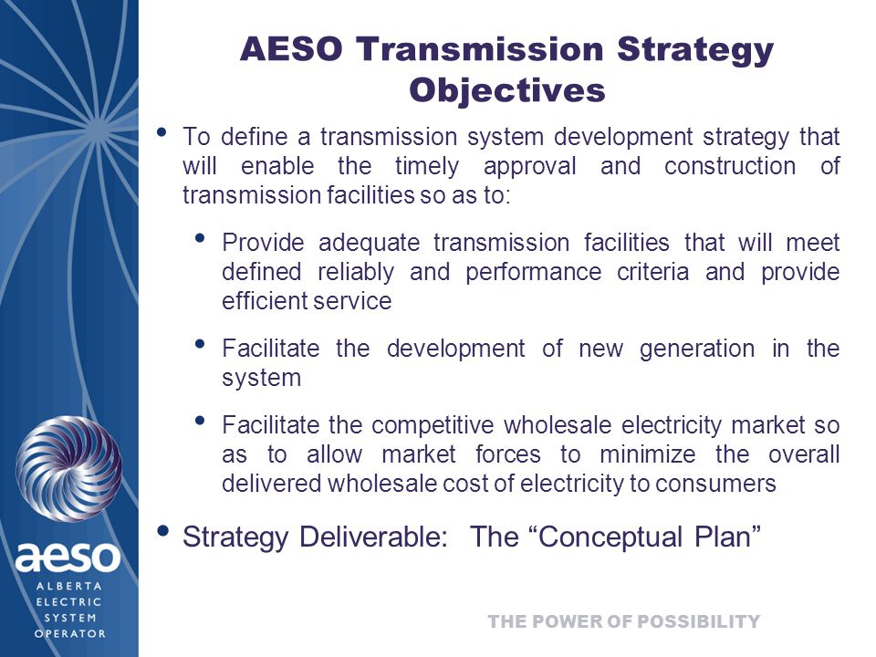 THE POWER OF POSSIBILITY AESO Transmission Strategy Objectives To define a transmission system development strategy that will enable the timely approval and construction of transmission facilities so as to: Provide adequate transmission facilities that will meet defined reliably and performance criteria and provide efficient service Facilitate the development of new generation in the system Facilitate the competitive wholesale electricity market so as to allow market forces to minimize the overall delivered wholesale cost of electricity to consumers Strategy Deliverable: The Conceptual Plan