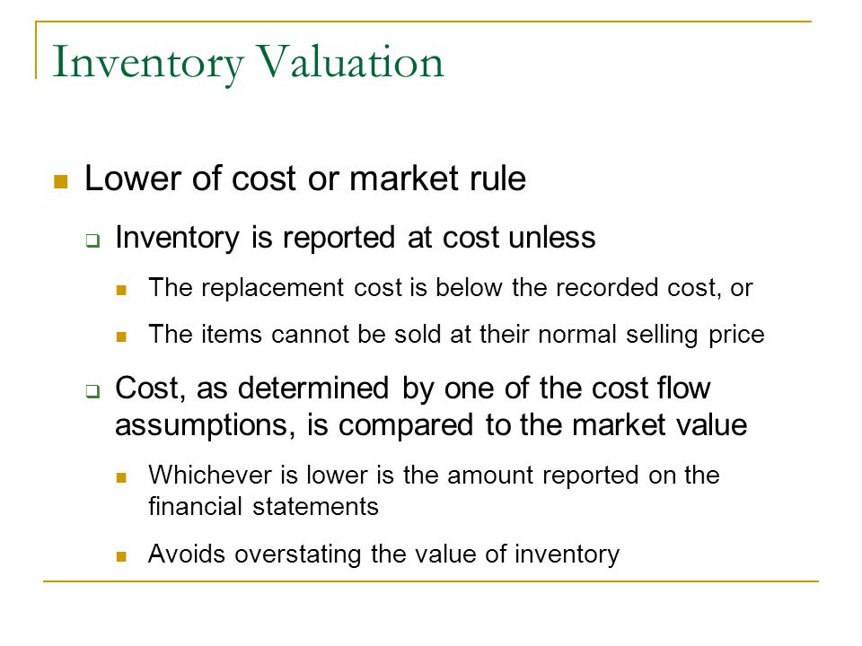 Inventory Valuation Lower of cost or market rule  Inventory is reported at cost unless The replacement cost is below the recorded cost, or The items cannot be sold at their normal selling price  Cost, as determined by one of the cost flow assumptions, is compared to the market value Whichever is lower is the amount reported on the financial statements Avoids overstating the value of inventory