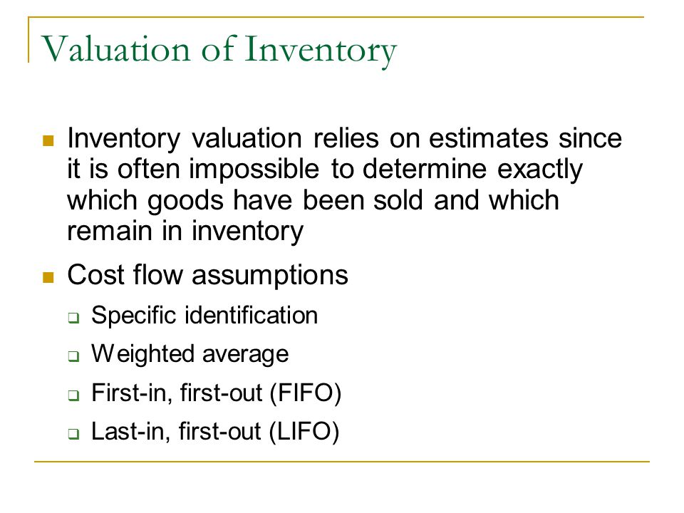 Valuation of Inventory Inventory valuation relies on estimates since it is often impossible to determine exactly which goods have been sold and which remain in inventory Cost flow assumptions  Specific identification  Weighted average  First-in, first-out (FIFO)  Last-in, first-out (LIFO)