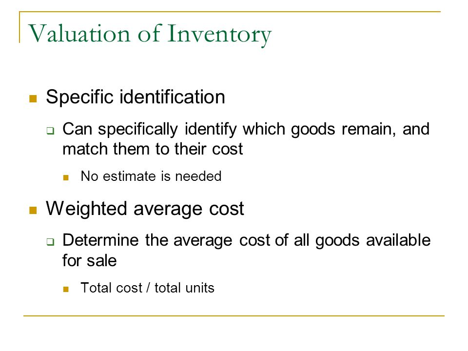 Valuation of Inventory Specific identification  Can specifically identify which goods remain, and match them to their cost No estimate is needed Weighted average cost  Determine the average cost of all goods available for sale Total cost / total units