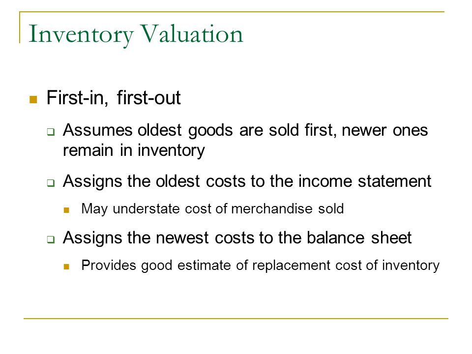 Inventory Valuation First-in, first-out  Assumes oldest goods are sold first, newer ones remain in inventory  Assigns the oldest costs to the income statement May understate cost of merchandise sold  Assigns the newest costs to the balance sheet Provides good estimate of replacement cost of inventory