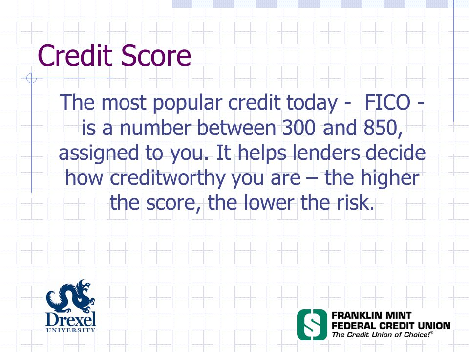 Credit Score The most popular credit today - FICO - is a number between 300 and 850, assigned to you.