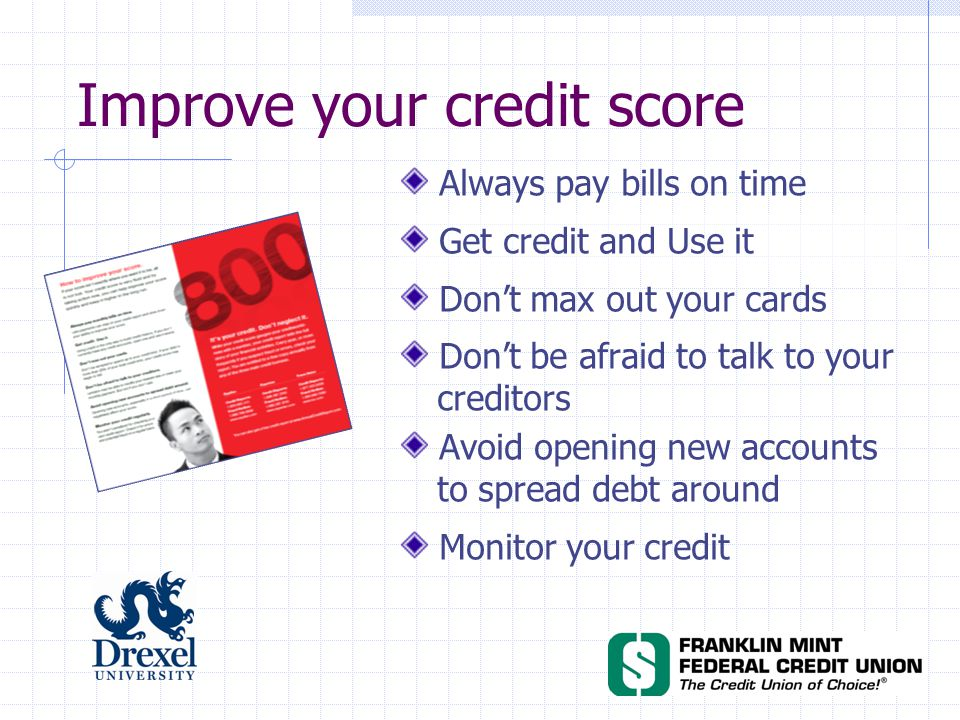 Improve your credit score Always pay bills on time Get credit and Use it Don't max out your cards Don't be afraid to talk to your creditors Avoid opening new accounts to spread debt around Monitor your credit
