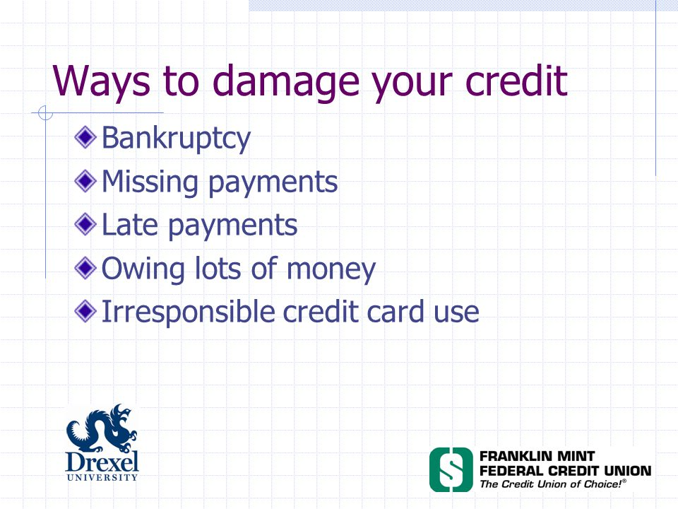 Ways to damage your credit Bankruptcy Missing payments Late payments Owing lots of money Irresponsible credit card use