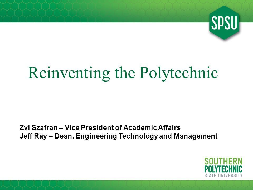 Reinventing the Polytechnic Zvi Szafran – Vice President of Academic Affairs Jeff Ray – Dean, Engineering Technology and Management